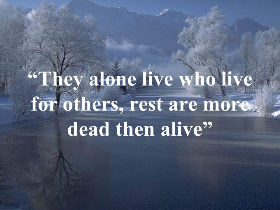 They alone live who live for others, rest are more dead then alive