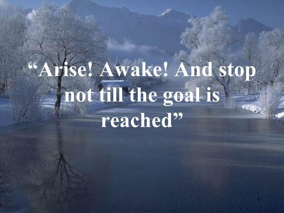 Arise! Awake! And stop not till the goal is reached