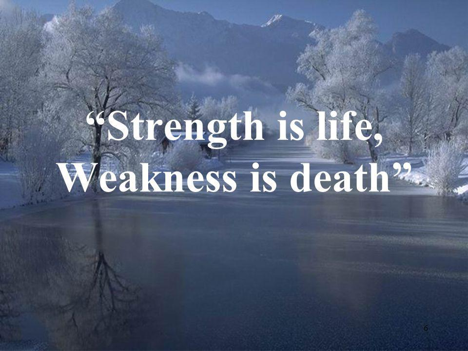 Strength is life, Weakness is death