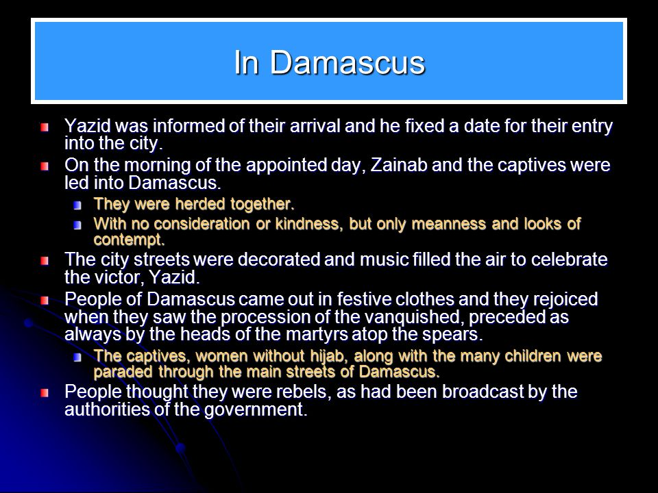 In Damascus Yazid was informed of their arrival and he fixed a date for their entry into the city.
