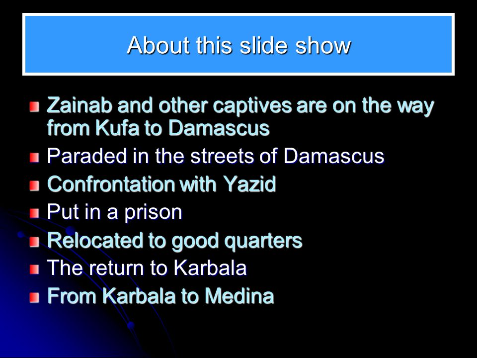About this slide show Zainab and other captives are on the way from Kufa to Damascus. Paraded in the streets of Damascus.