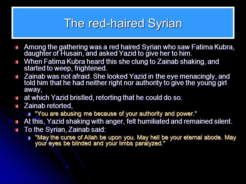 The red-haired Syrian Among the gathering was a red haired Syrian who saw Fatima Kubra, daughter of Husain, and asked Yazid to give her to him.