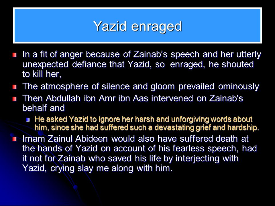 Yazid enraged In a fit of anger because of Zainab's speech and her utterly unexpected defiance that Yazid, so enraged, he shouted to kill her,