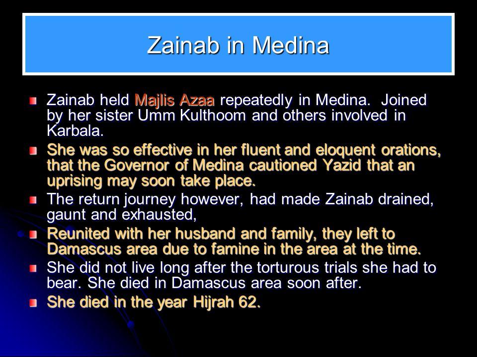 Zainab in Medina Zainab held Majlis Azaa repeatedly in Medina. Joined by her sister Umm Kulthoom and others involved in Karbala.