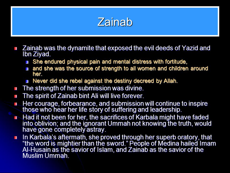 Zainab Zainab was the dynamite that exposed the evil deeds of Yazid and Ibn Ziyad. She endured physical pain and mental distress with fortitude,