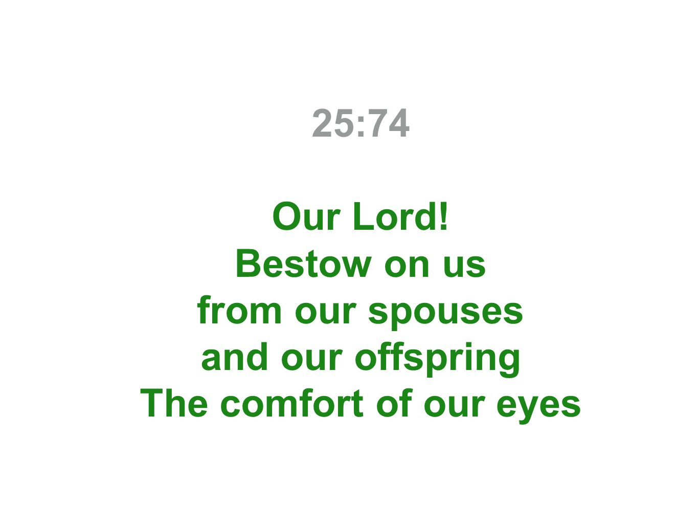 25:74 Our Lord! Bestow on us from our spouses and our offspring The comfort of our eyes