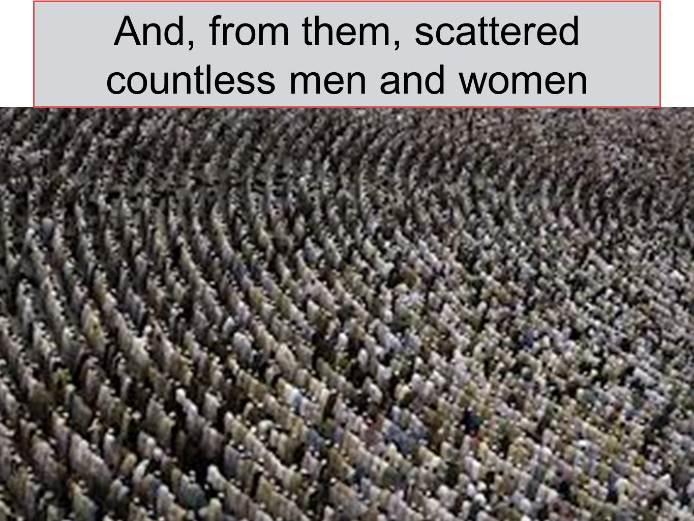 And, from them, scattered countless men and women
