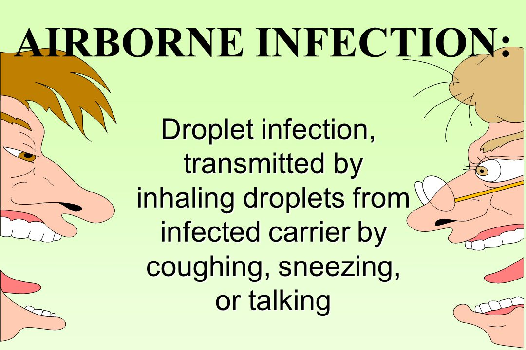 AIRBORNE INFECTION: Droplet infection, transmitted by inhaling droplets from infected carrier by coughing, sneezing, or talking.