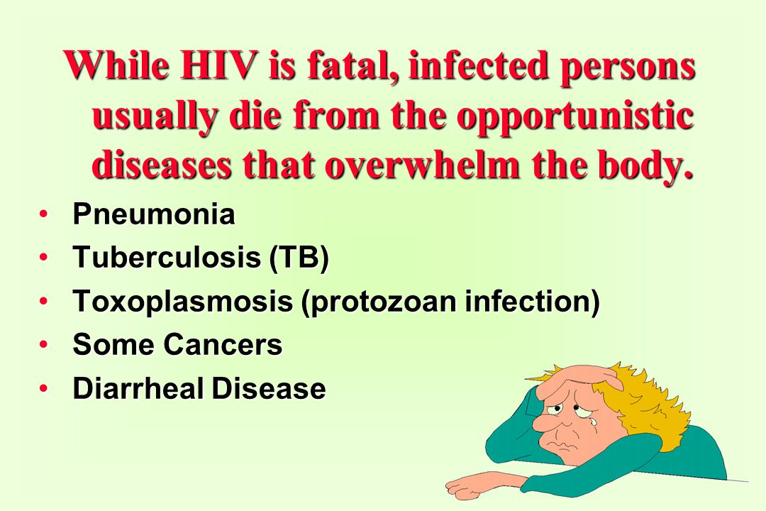 While HIV is fatal, infected persons usually die from the opportunistic diseases that overwhelm the body.