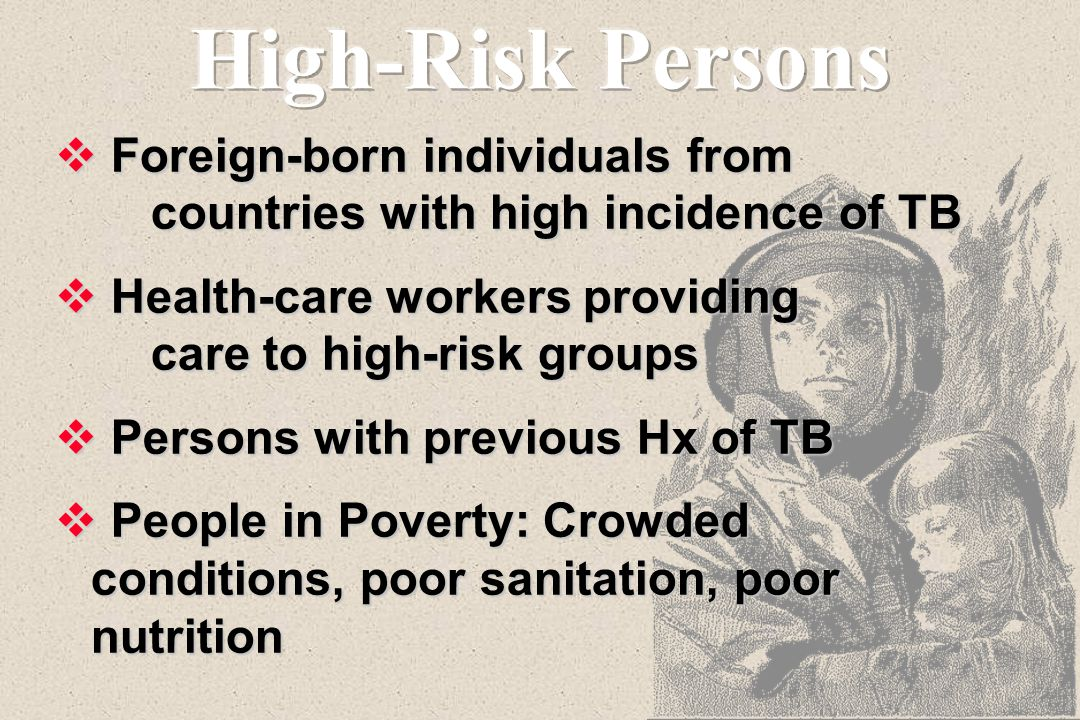 High-Risk Persons Foreign-born individuals from countries with high incidence of TB. Health-care workers providing care to high-risk groups.