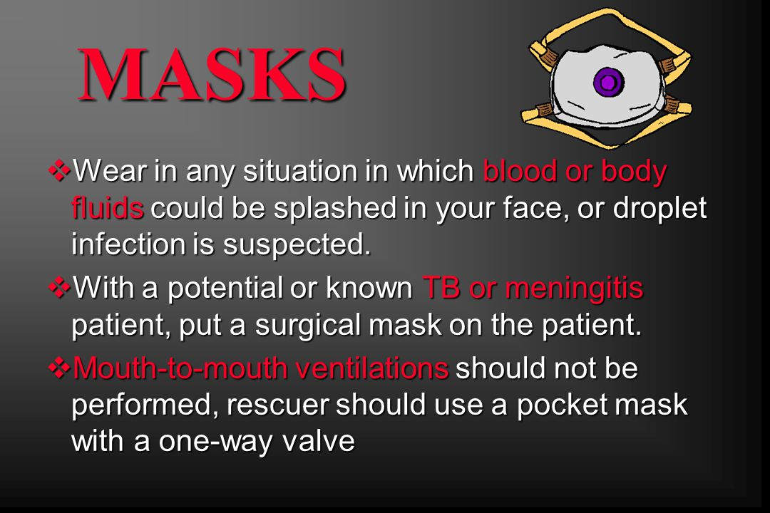 MASKS Wear in any situation in which blood or body fluids could be splashed in your face, or droplet infection is suspected.