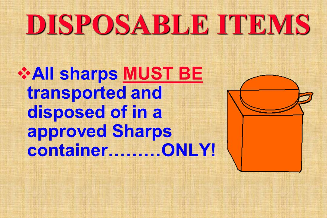 DISPOSABLE ITEMS All sharps MUST BE transported and disposed of in a approved Sharps container………ONLY!