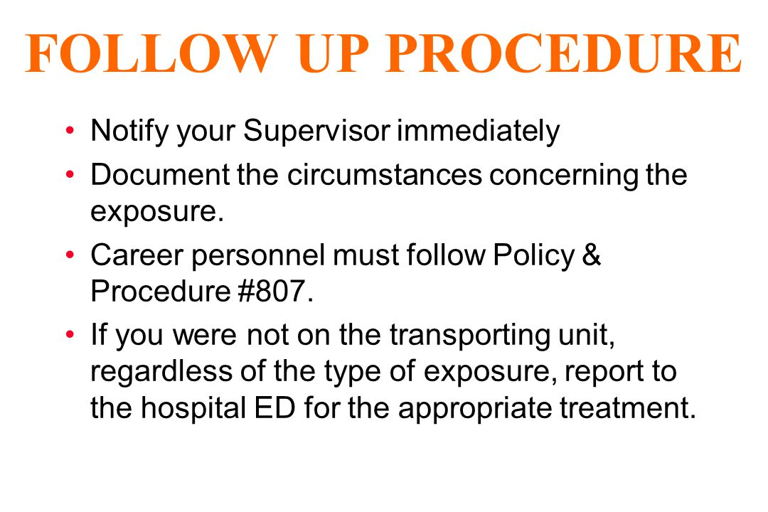 FOLLOW UP PROCEDURE Notify your Supervisor immediately