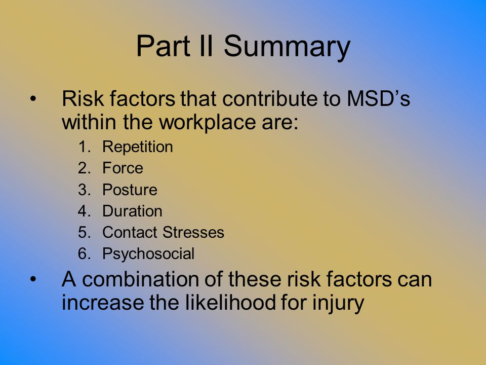 Part II Summary Risk factors that contribute to MSD's within the workplace are: Repetition. Force.