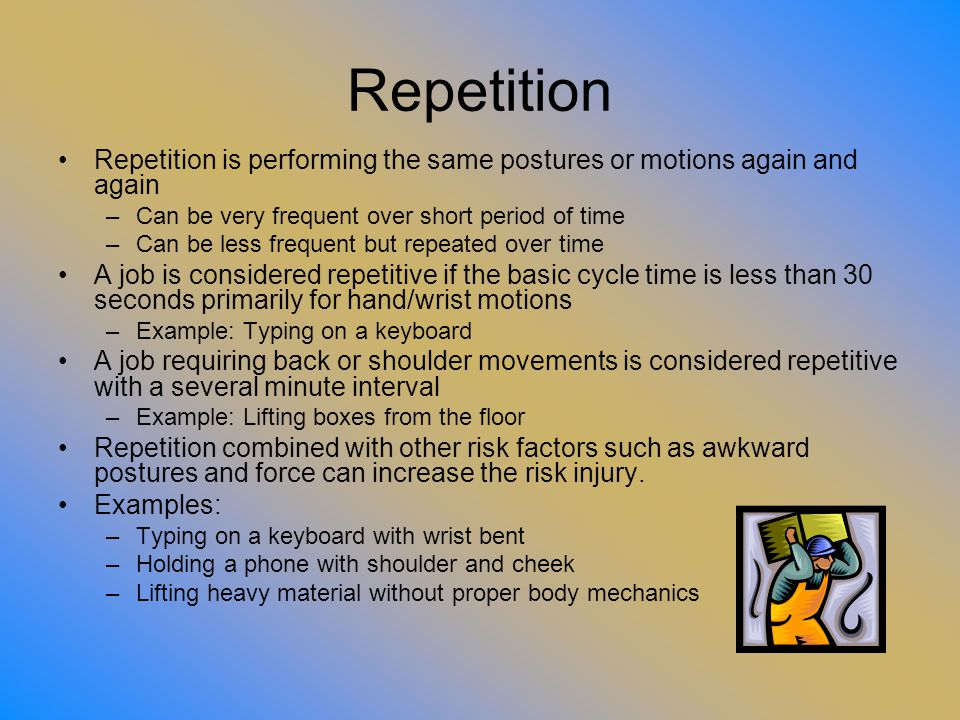 Repetition Repetition is performing the same postures or motions again and again. Can be very frequent over short period of time.