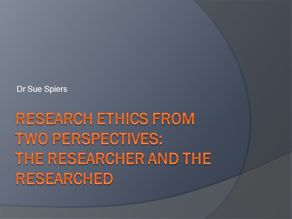 Dr Sue Spiers Research Ethics from Two Perspectives: The Researcher and The Researched