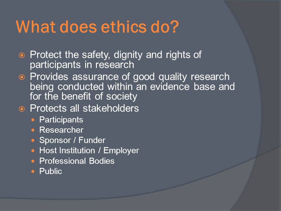 What does ethics do Protect the safety, dignity and rights of participants in research.