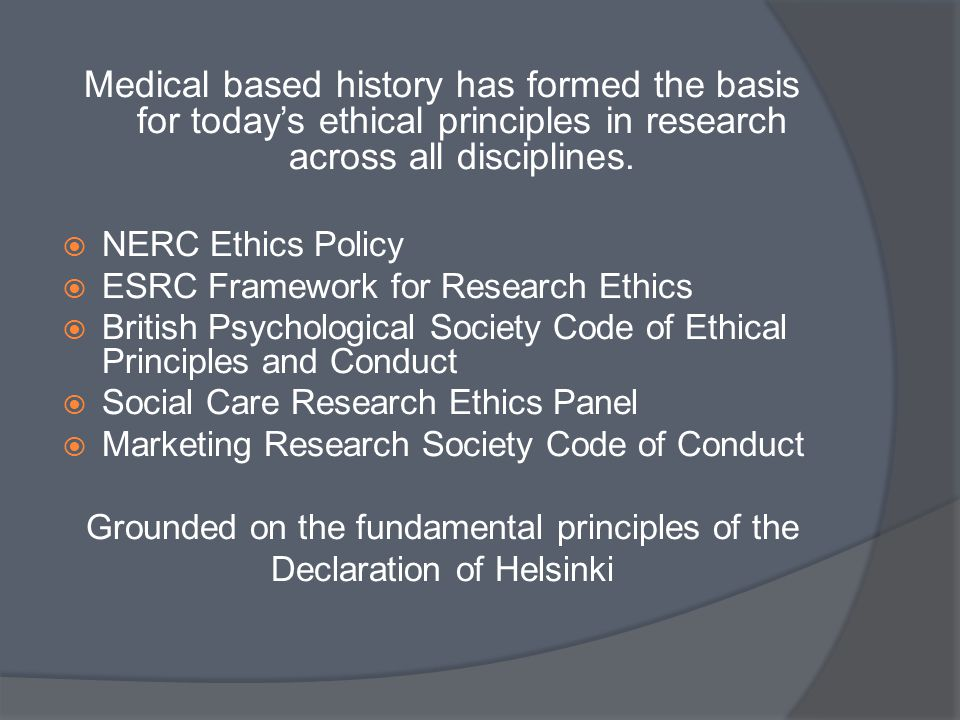 Medical based history has formed the basis for today's ethical principles in research across all disciplines.