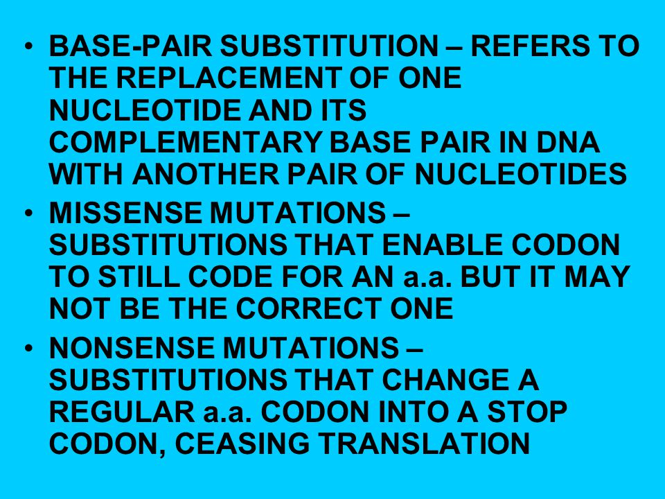 BASE-PAIR SUBSTITUTION – REFERS TO THE REPLACEMENT OF ONE NUCLEOTIDE AND ITS COMPLEMENTARY BASE PAIR IN DNA WITH ANOTHER PAIR OF NUCLEOTIDES