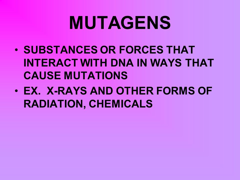 MUTAGENS SUBSTANCES OR FORCES THAT INTERACT WITH DNA IN WAYS THAT CAUSE MUTATIONS.