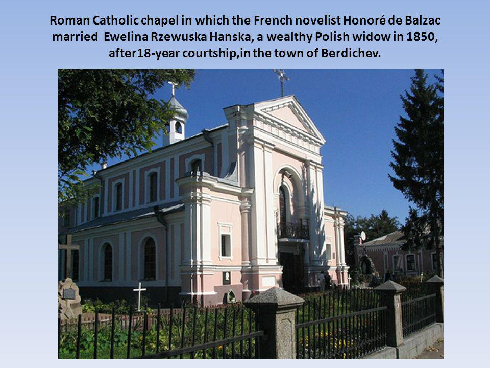 Roman Catholic chapel in which the French novelist Honoré de Balzac married Ewelina Rzewuska Hanska, a wealthy Polish widow in 1850, after18-year courtship,in the town of Berdichev.