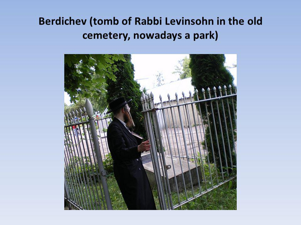 Berdichev (tomb of Rabbi Levinsohn in the old cemetery, nowadays a park)