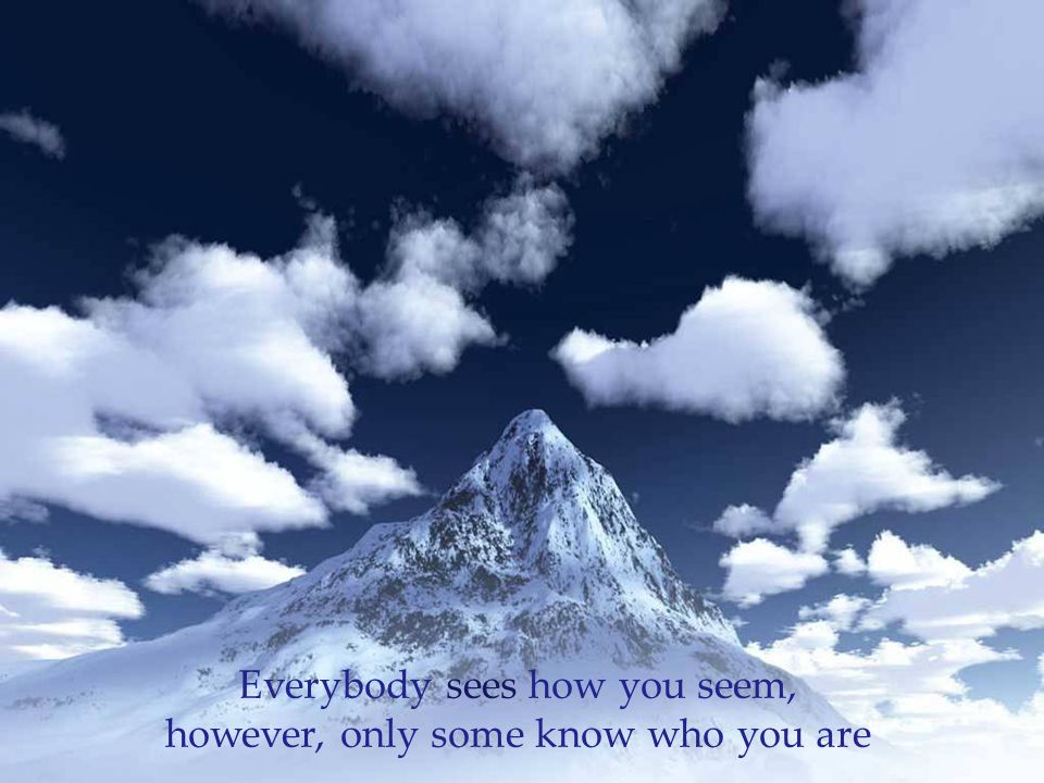 Everybody sees how you seem, however, only some know who you are