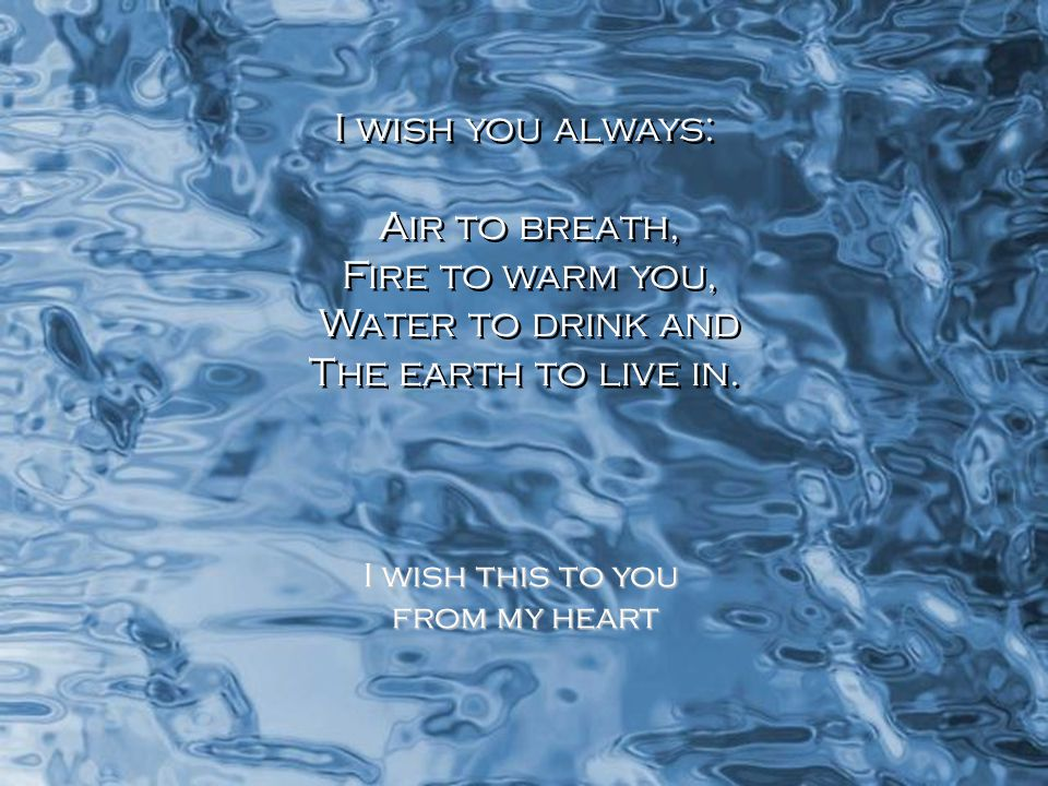 I wish you always: Air to breath, Fire to warm you, Water to drink and