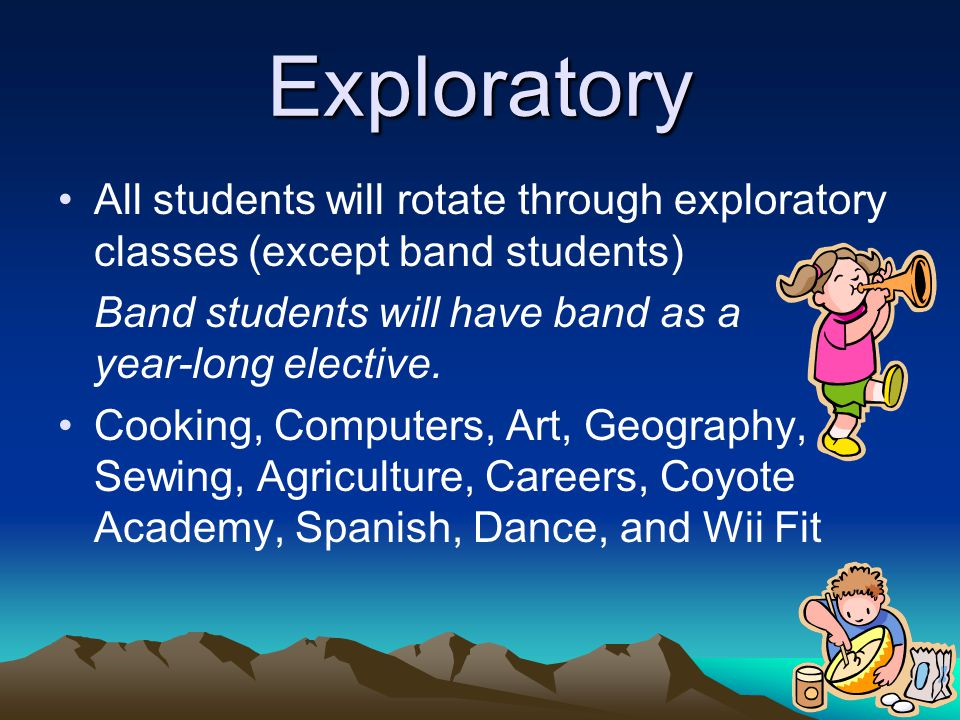 Exploratory All students will rotate through exploratory classes (except band students) Band students will have band as a year-long elective.
