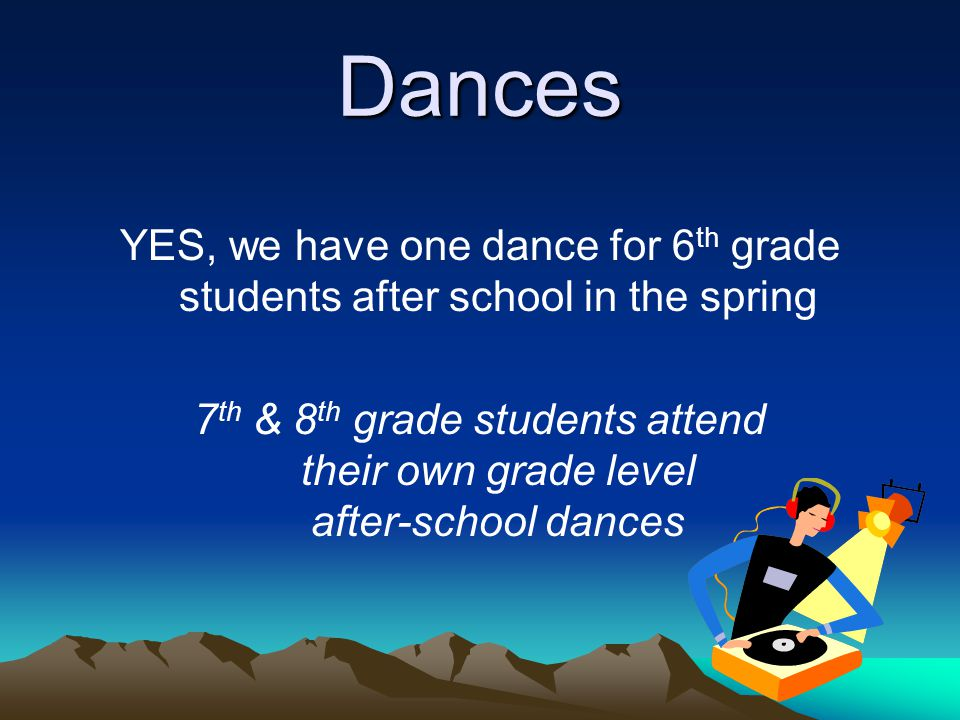 Dances YES, we have one dance for 6th grade students after school in the spring.
