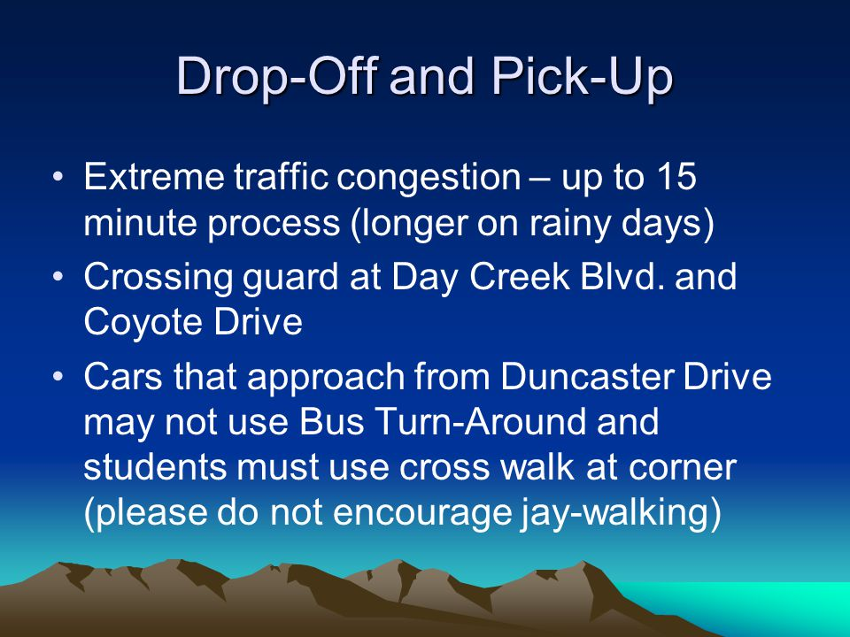 Drop-Off and Pick-Up Extreme traffic congestion – up to 15 minute process (longer on rainy days) Crossing guard at Day Creek Blvd. and Coyote Drive.