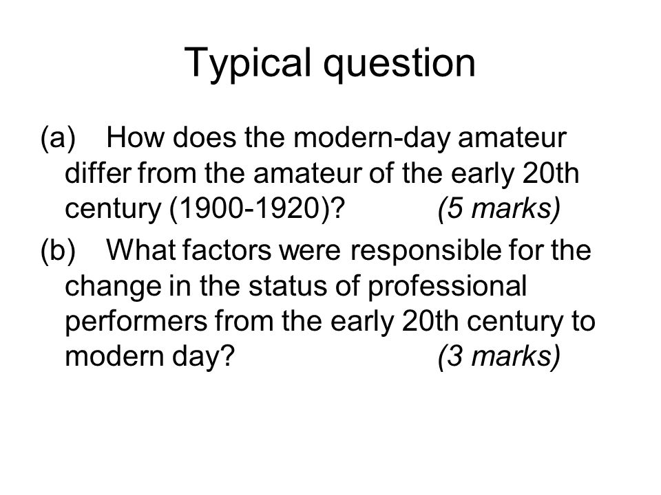 Typical question (a) How does the modern-day amateur differ from the amateur of the early 20th century (1900-1920) (5 marks)