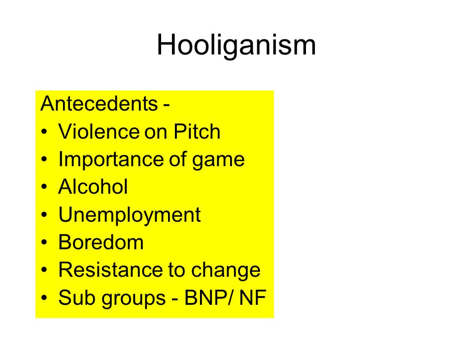 Hooliganism Antecedents - Violence on Pitch Importance of game Alcohol