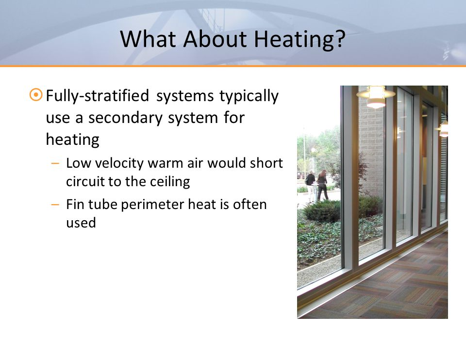 What About Heating Fully-stratified systems typically use a secondary system for heating. Low velocity warm air would short circuit to the ceiling.