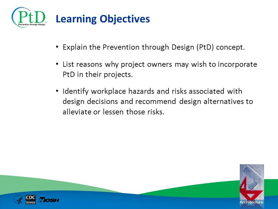 Learning Objectives Explain the Prevention through Design (PtD) concept.