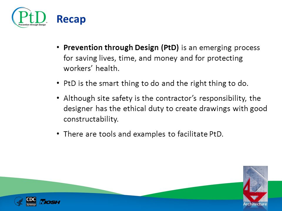 Recap Prevention through Design (PtD) is an emerging process for saving lives, time, and money and for protecting workers' health.
