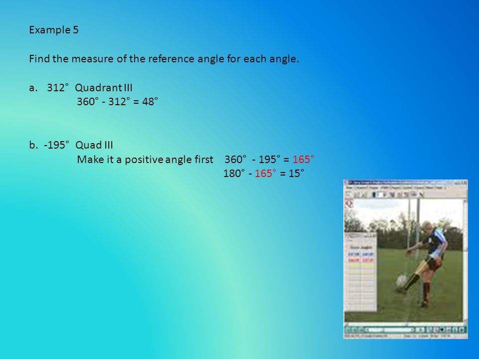 Example 5 Find the measure of the reference angle for each angle. 312° Quadrant III. 360° - 312° = 48°