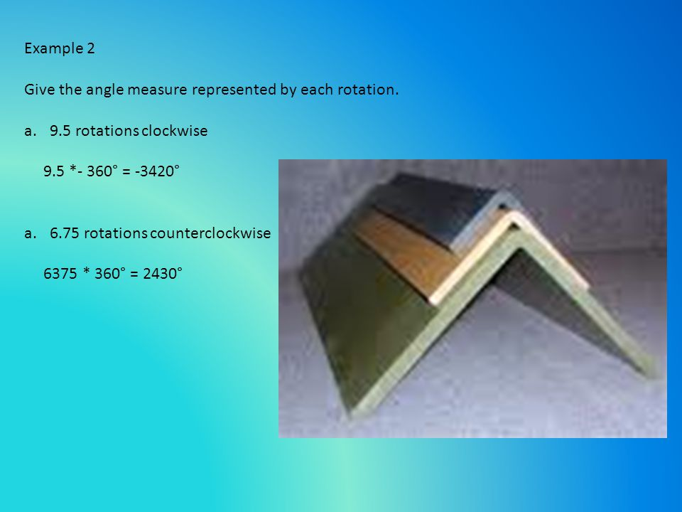 Example 2 Give the angle measure represented by each rotation. 9.5 rotations clockwise. 9.5 *- 360° = -3420°