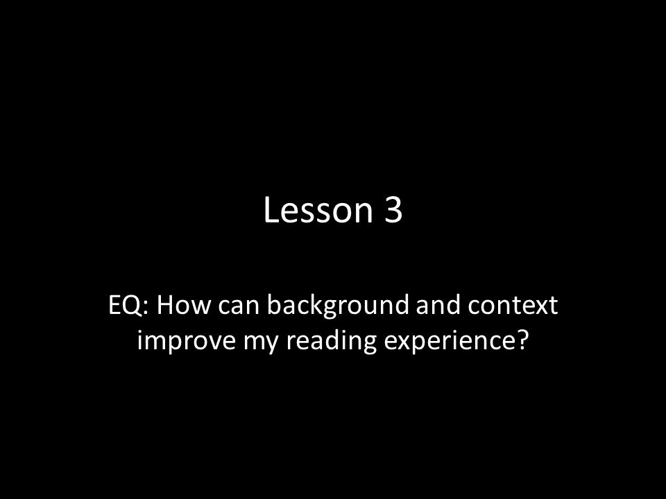 EQ: How can background and context improve my reading experience