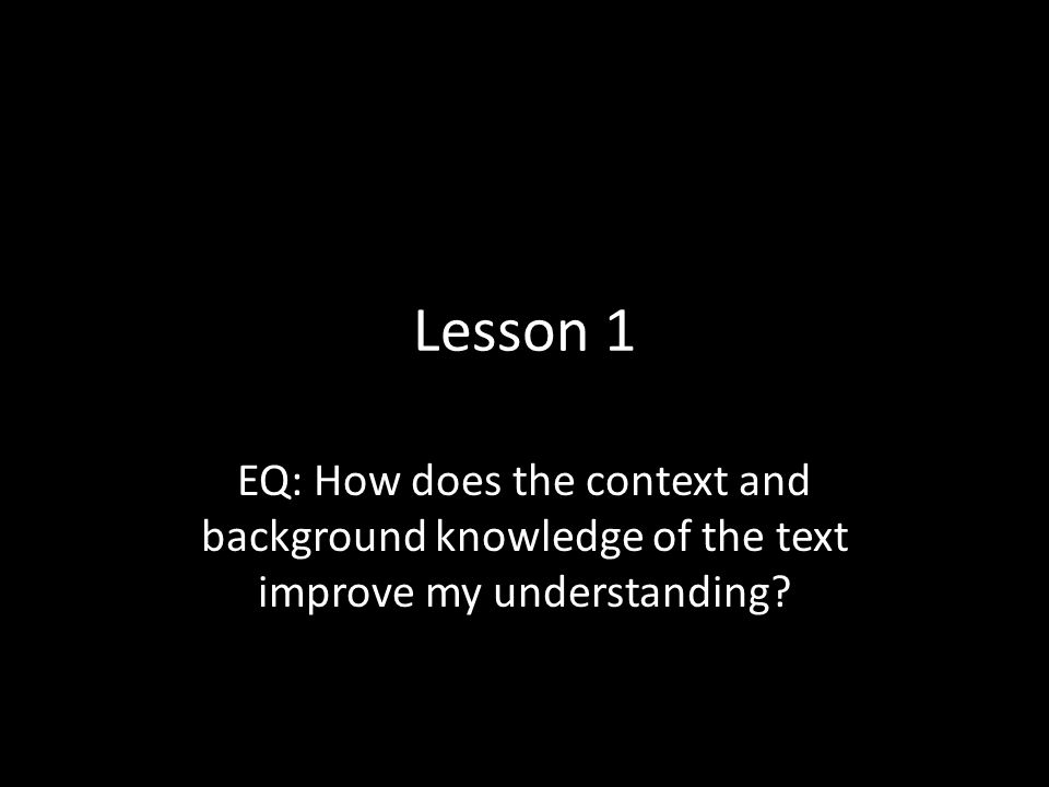 Lesson 1 EQ: How does the context and background knowledge of the text improve my understanding