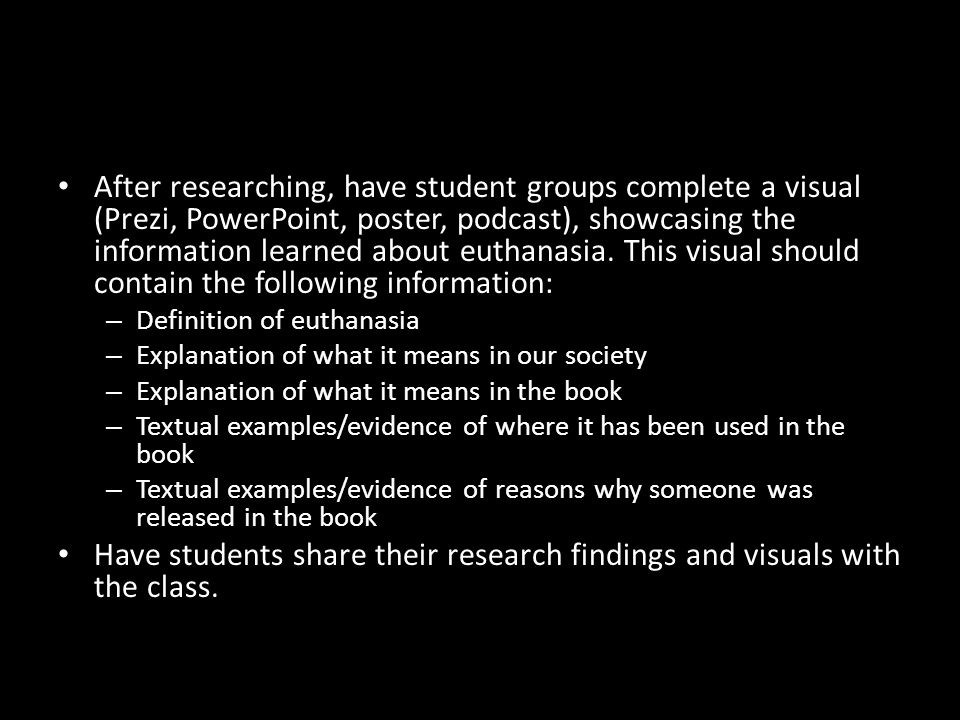 After researching, have student groups complete a visual (Prezi, PowerPoint, poster, podcast), showcasing the information learned about euthanasia. This visual should contain the following information: