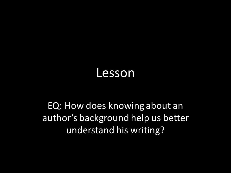 Lesson EQ: How does knowing about an author's background help us better understand his writing