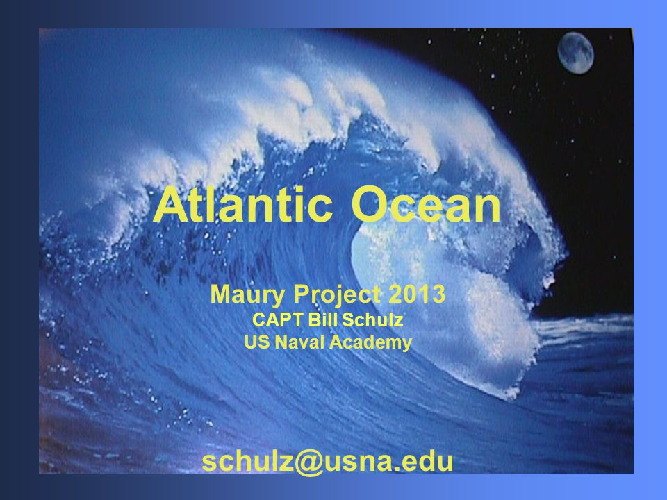 Atlantic Ocean Maury Project 2013 CAPT Bill Schulz US Naval Academy schulz@usna.edu