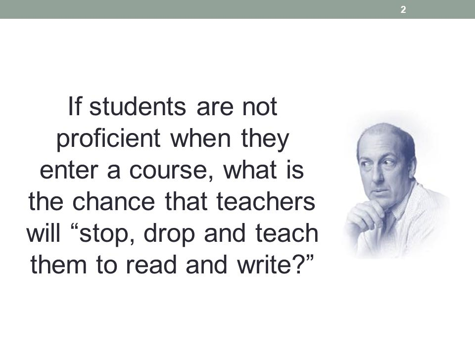 If students are not proficient when they enter a course, what is the chance that teachers will stop, drop and teach them to read and write