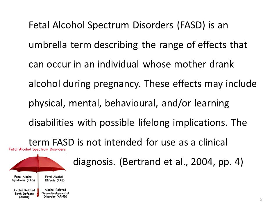 Fetal Alcohol Spectrum Disorders (FASD) is an umbrella term describing the range of effects that can occur in an individual whose mother drank alcohol during pregnancy. These effects may include physical, mental, behavioural, and/or learning disabilities with possible lifelong implications. The term FASD is not intended for use as a clinical