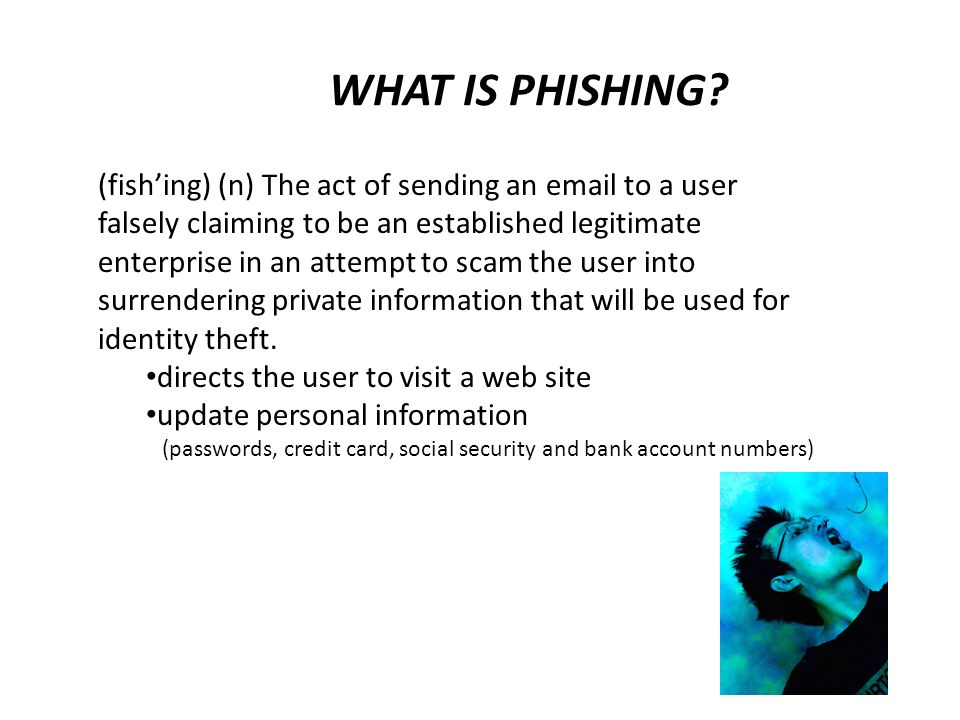 WHAT IS PHISHING (fish'ing) (n) The act of sending an email to a user