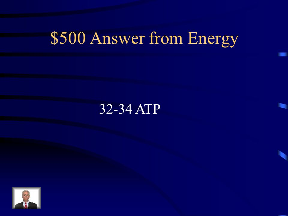 $500 Answer from Energy 32-34 ATP
