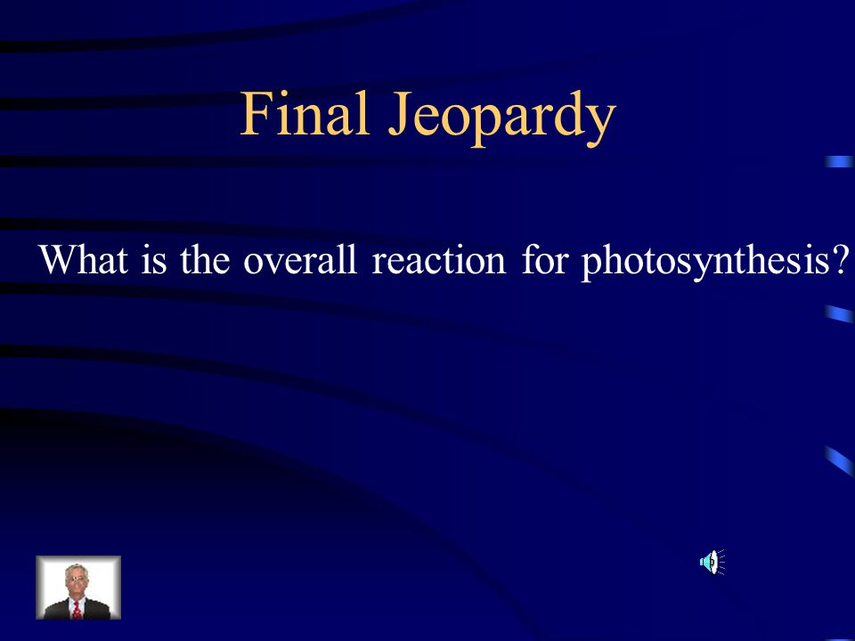 Final Jeopardy What is the overall reaction for photosynthesis