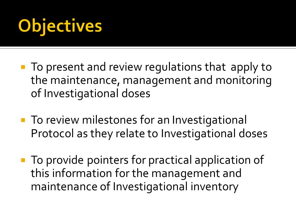 Objectives To present and review regulations that apply to the maintenance, management and monitoring of Investigational doses.