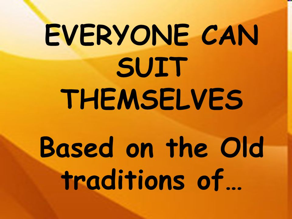 EVERYONE CAN SUIT THEMSELVES Based on the Old traditions of…